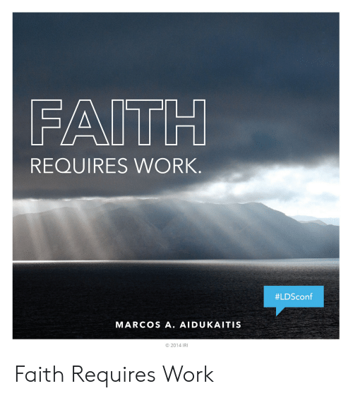 Faith Meme: FAITH  REQUIRES WORK  #LDSconf  MARCOS A. AIDUKAITIS  © 2014 IRI Faith Requires Work