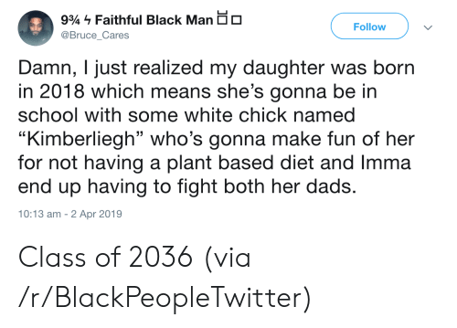 """Blackpeopletwitter, School, and Black: Faithful Black Man io  93  Follow  @Bruce_Cares  Damn, I just realized my daughter was born  in 2018 which means she's gonna be in  school with some white chick named  """"Kimberliegh"""" who's gonna make fun of her  for not having a plant based diet and Imma  end up having to fight both her dads.  10:13 am 2 Apr 2019 Class of 2036 (via /r/BlackPeopleTwitter)"""
