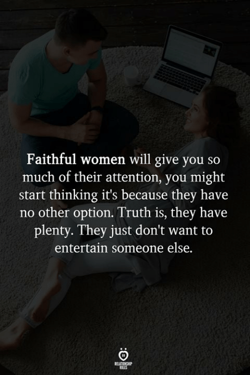 Women, Truth, and Will: Faithful women will give you so  much of their attention, you might  start thinking it's because they have  no other option. Truth is, they have  plenty. They just don't want to  entertain someone else.