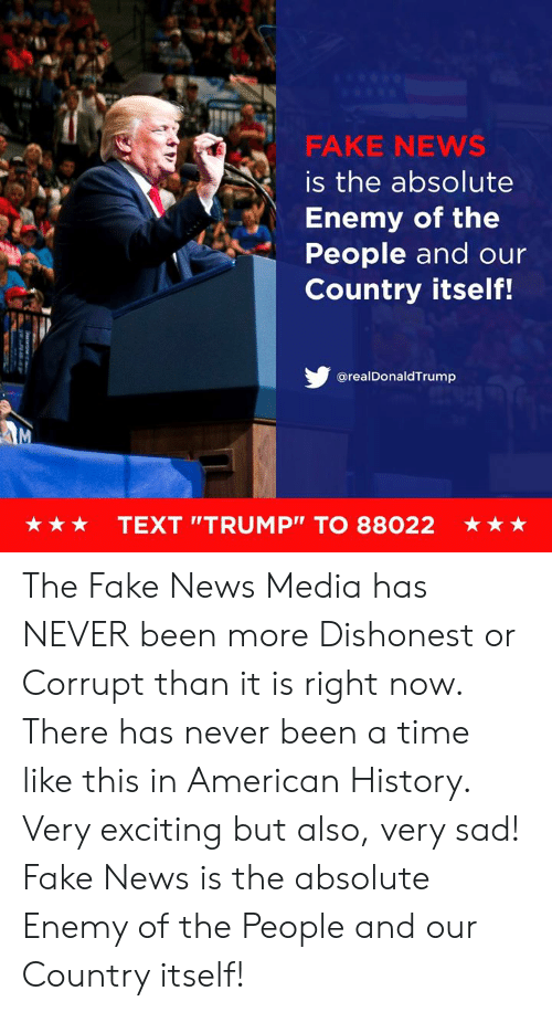 "Fake News: FAKE NEWS  is the absolute  Enemy of the  People and our  Country itself!  @realDonaldTrump  ★ ★ ★  TEXT ""TRUMP"" TO 88022  ★ The Fake News Media has NEVER been more Dishonest or Corrupt than it is right now. There has never been a time like this in American History. Very exciting but also, very sad! Fake News is the absolute Enemy of the People and our Country itself!"
