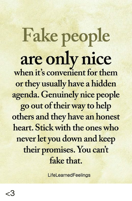 fake people: Fake people  are only nice  when it's convenient for them  or they usually have a hidden  agenda. Genuinely nice people  go out of their way to help  others and they have an honest  heart. Stick with the ones who  never let you down and keep  their promises. You can't  fake that.  LifeLearnedFeelings <3
