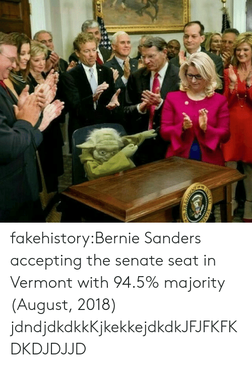 Bernie Sanders, Tumblr, and Blog: fakehistory:Bernie Sanders accepting the senate seat in Vermont with 94.5% majority (August, 2018)  jdndjdkdkkKjkekkejdkdkJFJFKFKDKDJDJJD