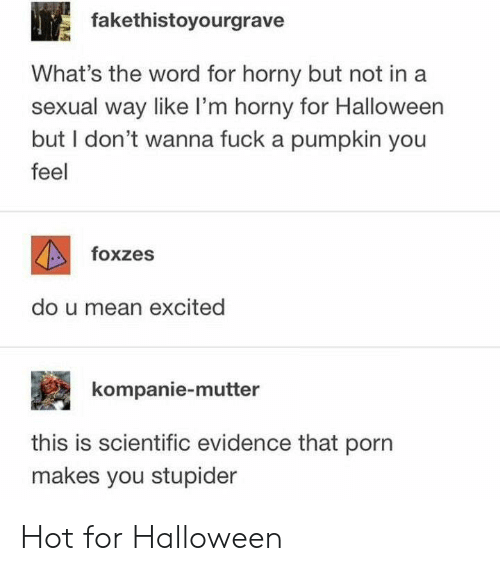 stupider: fakethistoyourgrave  What's the word for horny but not ina  sexual way like I'm horny for Halloween  but I don't wanna fuck a pumpkin you  feel  foxzes  do u mean excited  kompanie-mutter  this is scientific evidence that porn  makes you stupider Hot for Halloween