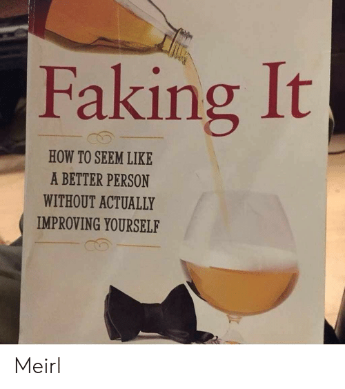 How To, MeIRL, and How: Faking It  HOW TO SEEM LIKE  A BETTER PERSON  WITHOUT ACTUALLY  IMPROVING YOURSELF Meirl