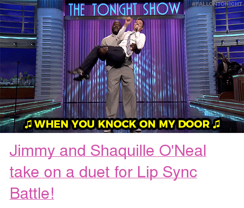 """Target, youtube.com, and Watch:  #FAL  GHT  THE TONIGHT SHOW  WHEN YOU KNOCK ON MY DOOR <p><a href=""""https://www.youtube.com/watch?v=TBvq1qSHYjE&amp;t=422s"""" target=""""_blank"""">Jimmy andShaquille O'Neal take on a duet for Lip Sync Battle!</a></p>"""