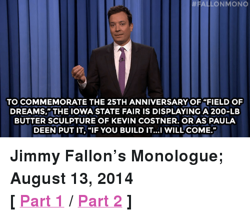 """state fair:  #FAL  LONMONO  TO COMMEMORATE THE 25TH ANNIVERSARY OF """"FIELD OF  DREAMS,"""" THE IOWA STATE FAIR IS DISPLAYING A 200-LB  BUTTER SCULPTURE OF KEVIN COSTNER. OR AS PAULA  DEEN PUT IT, """"IF YOU BUILD IT...I WILL COME."""" <p><strong>Jimmy Fallon&rsquo;s Monologue; August 13, 2014</strong></p> <p><strong>[<a href=""""http://www.nbc.com/the-tonight-show/segments/10351"""" target=""""_blank"""">Part 1</a>/<a href=""""http://www.nbc.com/the-tonight-show/segments/10356"""" target=""""_blank"""">Part 2</a>]</strong></p>"""