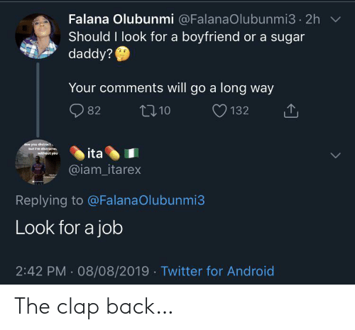 distract: Falana Olubunmi @FalanaOlubunmi3 2h  Should I look for a boyfriend or a sugar  daddy?  Your comments will go a long way  t10  82  132  See you distract  but I'm distracte  without you  ita  @iam_itarex  Replying to @FalanaOlubunmi3  Look for a job  2:42 PM 08/08/2019 Twitter for Android The clap back…