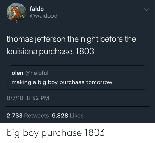 Thomas Jefferson, Louisiana, and Tomorrow: faldo  @waldood  thomas jefferson the night before the  louisiana purchase, 1803  olen @neloful  making a big boy purchase tomorrow  8/7/18, 8:52 PM  2,733 Retweets 9,828 Likes big boy purchase 1803