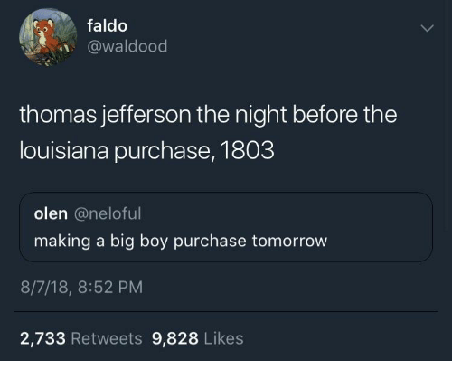Thomas Jefferson, Louisiana, and Tomorrow: faldo  @waldood  thomas jefferson the night before the  louisiana purchase, 1803  olen @neloful  making a big boy purchase tomorrow  8/7/18, 8:52 PM  2,733 Retweets 9,828 Likes