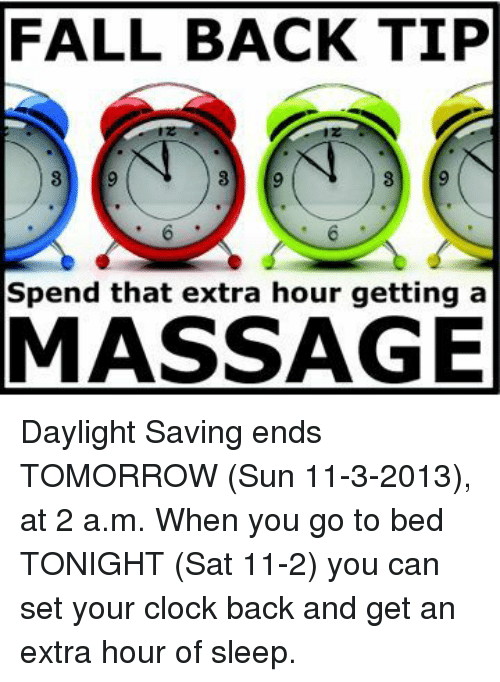 Clock, Fall, and Massage: FALL BACK TIP  Spend that extra hour getting a  MASSAGE Daylight Saving ends TOMORROW (Sun 11-3-2013), at 2 a.m. When you go to bed TONIGHT (Sat 11-2) you can set your clock back and get an extra hour of sleep.