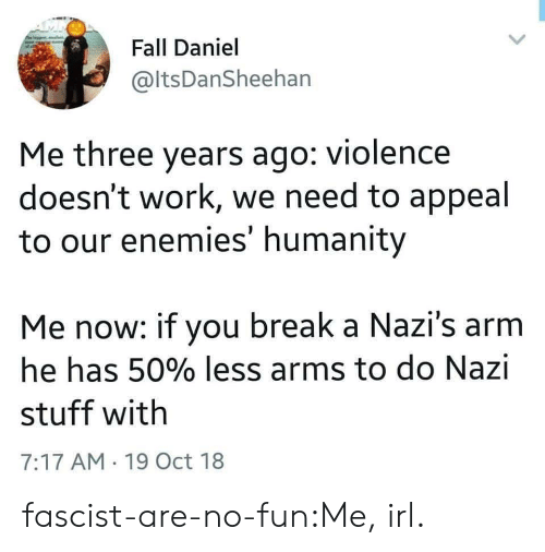 No Fun: Fall Daniel  @ltsDanSheehan  Me three years ago: violence  doesn't work, we need to appeal  to our enemies' humanity  Me now: if you break a Nazi's arm  he has 50% less arms to do Nazi  stuff with  7:17 AM 19 Oct 18 fascist-are-no-fun:Me, irl.