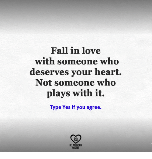 Fall, Love, and Memes: Fall in love  with someone who  deserves your heart.  Not someone who  plays with it.  Type Yes if you agree.  RO  RELATIONSHIP  QUOTES