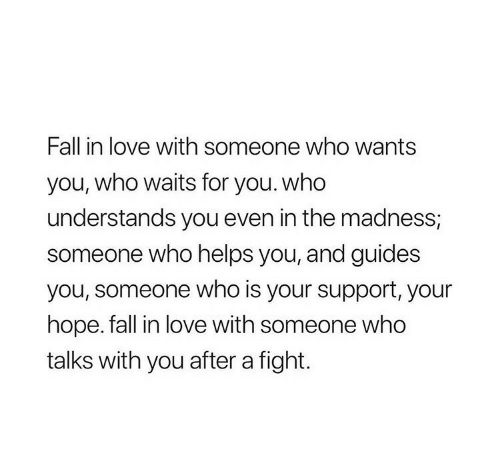 madness: Fall in love with someone who wants  you, who waits for you. who  understands you even in the madness,  someone who helps you, and guides  you, someone who is your support, your  hope. fall in love with someone who  talks with you after a fight.