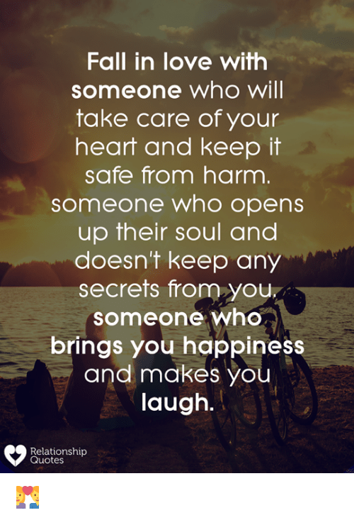 Fall, Love, and Memes: Fall in love with  someone who will  take care of your  heart and keep it  safe from harm  someone who opens  up their soul and  doesn't keep any  secrets from you,  someone who  brings you happiness  and makes you  laugh.  Relationship  Quotes 👩❤️👨
