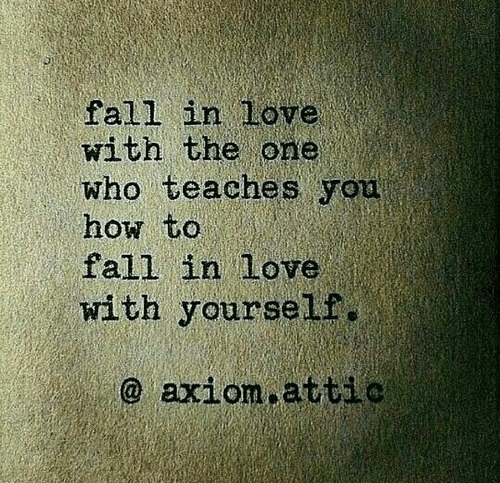 Fall, Love, and How To: fall in love  with the one  who teaches you  how to  fall in love  with yourself.  axiom attio