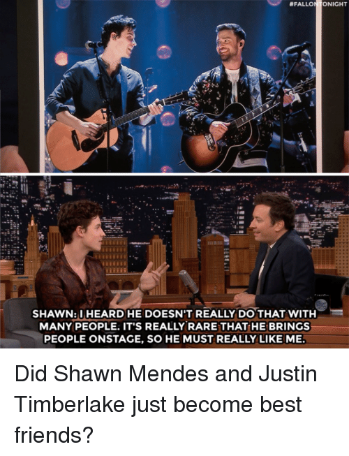 Justin TImberlake:  #FALL  NIGHT  SHAWN:IHEARD HE DOESN'T REALLY DO THAT WITH  MANY PEOPLE. IT'S REALLY RARE THAT HE BRINGS  PEOPLE ONSTAGE, SO HE MUST REALLY LIKE ME Did Shawn Mendes and Justin Timberlake just become best friends?