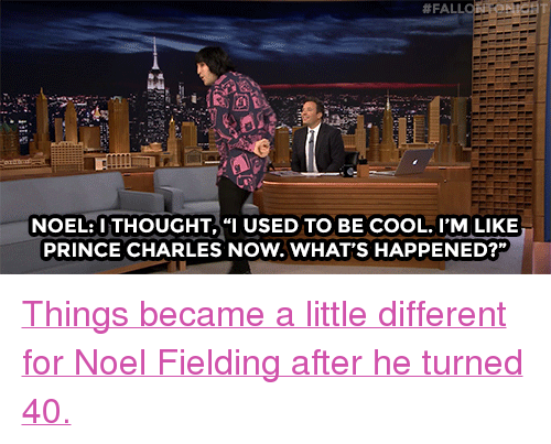 """Nbc Com:  # FALL  NOEL:ITHOUGHT,""""I USED TO BE COOL. I'M LIKE  PRINCE CHARLES NOW.WHAT'S HAPPENED?"""" <p><a href=""""http://www.nbc.com/the-tonight-show/video/noel-fielding-finally-pays-up-on-a-bet-with-jimmy/2967531"""" target=""""_blank"""">Things became a little different for Noel Fielding after he turned 40.</a></p>"""