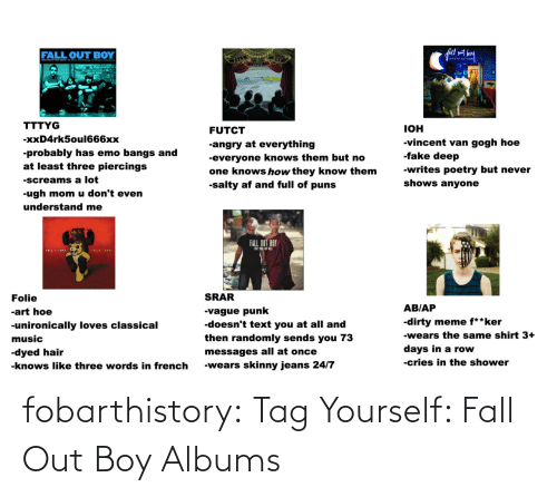Albums: fall set bey  FALL OUT BOY  atiniti en hig  OUT  TTTYG  IOH  FUTCT  -xxD4rk5oul666xx  -vincent van gogh hoe  -fake deep  -angry at everything  -probably has emo bangs and  at least three piercings  -everyone knows them but no  one knows how they know them  -salty af and full of puns  -writes poetry but never  -screams a lot  shows anyone  -ugh mom u don't even  understand me  FALL OUT BOY  FOLIEA DRUR  SRAR  Folie  AB/AP  -vague punk  -doesn't text you at all and  then randomly sends you 73  -art hoe  -dirty meme f**ker  -unironically loves classical  -wears the same shirt 3+  music  days in a row  -dyed hair  messages all at once  -cries in the shower  -wears skinny jeans 24/7  -knows like three words in french fobarthistory:  Tag Yourself: Fall Out Boy Albums