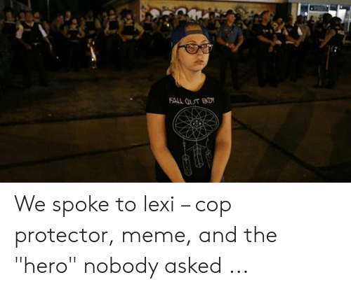 """Fall, Meme, and Hero: FALL T BD We spoke to lexi – cop protector, meme, and the """"hero"""" nobody asked ..."""