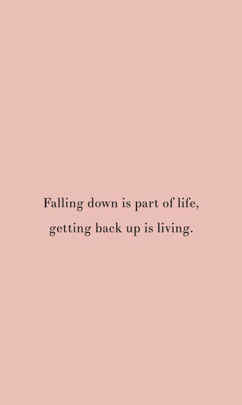 back up: Falling down is part of life,  getting back up is living.