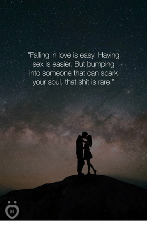 """Rareness: """"Falling in love is easy. Having  sex is easier. But bumping  into someone that can spark  your soul, that shit is rare.""""  AR"""