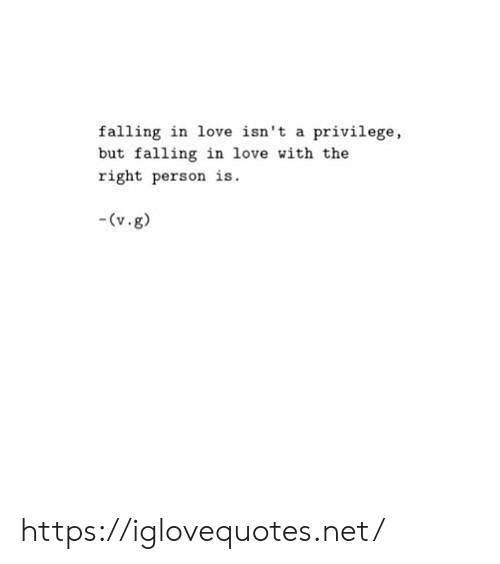 Love, Net, and Person: falling in love isn't a privilege,  but falling in love with the  right person is.  (v.g) https://iglovequotes.net/