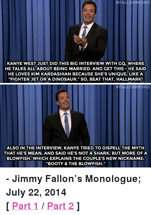 "Booty, Dinosaur, and Jimmy Fallon:  #FALLO N MONO  KANYE WESTJUST DID THIS BIG INTERVIEW WITH GQ. WHERE  HE TALKS ALL ABOUT BEING MARRIED. AND GET THIS-HE SAID  HE LOVES KIM KARDASHIAN BECAUSE SHE'S UNIQUE, LIKE A  ""FIGHTER JET OR A DINOSAUR."" SO, BEAT THAT, HALLMARK!   #FALLONMONO  ALSO IN THE INTERVIEW, KANYE TRIED TO DISPELLTHE MYTH  THAT HE'S MEAN, AND SAID HE'S NOT A SHARK, BUT MORE OFA  BLOWFISH. WHICH EXPLAINS THE COUPLE'S NEW NICKNAME:  ""BOOTY & THE BLOWFISH."" <p><strong>- Jimmy Fallon&rsquo;s Monologue; July 22, 2014</strong></p> <p><strong>[ <a href=""http://www.nbc.com/the-tonight-show/segments/8886"" target=""_blank"">Part 1</a> / <a href=""http://www.nbc.com/the-tonight-show/segments/8891"" target=""_blank"">Part 2</a> ]</strong></p>"