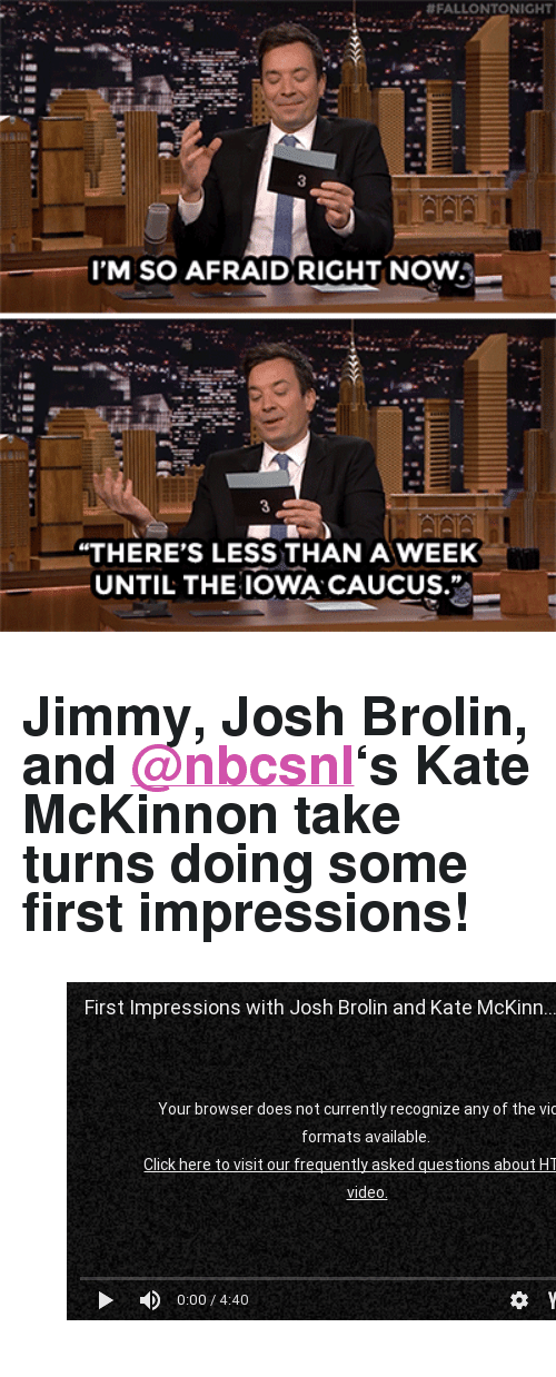 "First Impressions:  # FALLO NTO NIGHT  I'M SO AFRAID RIGHT NOW  THERE'S LESS THAN AWEEK  UNTIL THE IOWA CAUCUS. <h2>Jimmy, Josh Brolin, and <a class=""tumblelog"" href=""http://tmblr.co/mB-Wm_cenWtc03w62FRwf1A"" target=""_blank"">@nbcsnl</a>'s Kate McKinnon take turns doing some first impressions! </h2><figure class=""tmblr-embed tmblr-full"" data-provider=""youtube"" data-orig-width=""540"" data-orig-height=""304"" data-url=""https%3A%2F%2Fwww.youtube.com%2Fwatch%3Fv%3DxcXjxL_Fm08""><iframe width=""540"" height=""304"" id=""youtube_iframe"" src=""https://www.youtube.com/embed/xcXjxL_Fm08?feature=oembed&amp;enablejsapi=1&amp;origin=https://safe.txmblr.com&amp;wmode=opaque"" frameborder=""0"" allowfullscreen=""""></iframe></figure>"