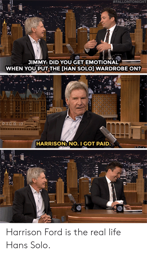 Hans Solo:  # FALLO NTONIGHT  JIMMY: DID YOU GET EMOTIONAL  WHEN YOU PUT THE [HAN SOLO] WARDROBE ON?  HARRISON: NO. I GOT PAID Harrison Ford is the real life Hans Solo.