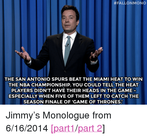 """The Miami Heat:  # FALLON MONO  0  THE SAN ANTONIO SPURS BEAT THE MIAMI HEAT TO WIN  THE NBA CHAMPIONSHIP. YOU COULD TELL THE HEAT  PLAYERS DIDN'T HAVE THEIR HEADS IN THE GAME  ESPECIALLY WHEN FIVE OF THEM LEFT TO CATCH THE  SEASON FINALE OF 'GAME OF THRONES: <p>Jimmy&rsquo;s Monologue from 6/16/2014 <a href=""""http://www.nbc.com/the-tonight-show/segments/7471"""" target=""""_blank"""">[part1</a>/<a href=""""http://www.nbc.com/the-tonight-show/segments/7476"""" target=""""_blank"""">part 2</a>]</p>"""