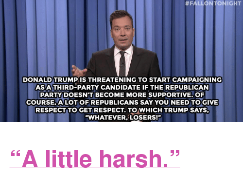 """third-party-candidate:  #FALLON ONIGHT  DONALD TRUMPIS THREATENING TO START CAMPAIGNING  AS A THIRD-PARTY CANDIDATE IF THE REPUBLICAN  PARTY DOESN'T BECOME MORE SUPPORTIVE.OF  COURSE, ALOT OF REPUBLICANS SAY YOU NEED TOGIVE  RESPECT TO GET RESPECT. TO WHICH TRUMP SAYS  """"WHATEVER,LOSERS!"""" <h2><a href=""""http://www.nbc.com/the-tonight-show/video/colorado-doesnt-trust-hillary-clinton-tonight-show-top-searches-monologue/2883917"""" target=""""_blank"""">""""A little harsh.""""</a></h2>"""