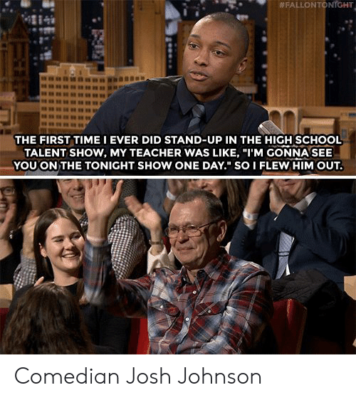 """School, Teacher, and Time:  # FALLON TO  NrGHT  4284  THE FIRST TIME I EVER DID STAND-UP IN THE HIGH SCHOOL  TALENT SHOW, MY TEACHER WAS LIKE, """"I'M GONNA SEE  YOU ON THE TONIGHT SHOW ONE DAY."""" SO I FLEW HIM OUT. Comedian Josh Johnson"""