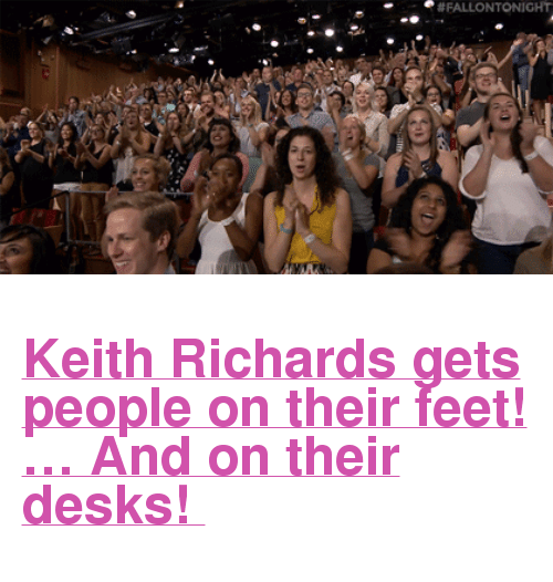 "Keith Richards:  # FALLON TONIGHT <h2><a href=""http://www.nbc.com/the-tonight-show/video/keith-richards-emma-roberts-nate-bargatze/2903819"" target=""_blank"">Keith Richards gets people on their feet! &hellip; And on their desks! </a></h2>"