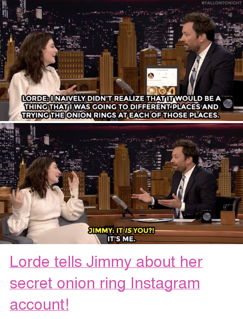 "Onion Ring:  #FALLON TONIGHT  LORDE UNAIVELY DIDN'T REALIZE THATUT WOULD BE A  THING THATI WAS GOING TO DIFFERENTPLACES AND  TRYINGTHE ONION RINGS ATEACH OFTHOSE PLACES  JIMMY: IT IS YOU?!  IT'S ME. <p><a href=""https://www.youtube.com/watch?v=4SHZB6VObvw"" target=""_blank"">Lorde tells Jimmy about her secret onion ring Instagram account!</a></p>"