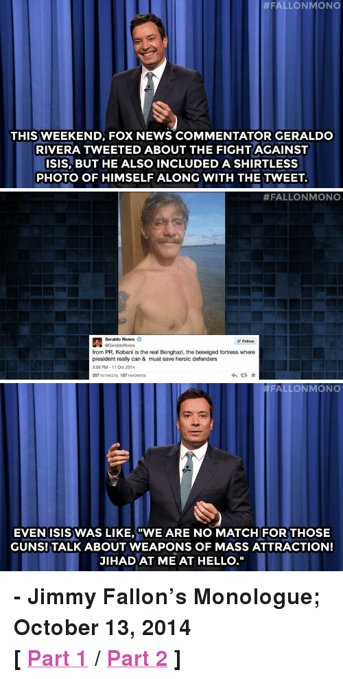 """geraldo:  #FALLONMONO  THIS WEEKEND, FOX NEWS COMMENTATOR GERALDO  RIVERA TWEETED ABOUT THE FIGHTAGAINST  ISIS, BUT HE ALSO INCLUDED A SHIRTLESS  PHOTO OF HIMSELF ALONG WITH THE TWEET.   #FALLONMONO  Geraldo Rivera  Follow  from PR, Kobani is the real Benghazi, the beseiged fortress where  president really can & must save heroic defenders  3:59 PM-11 Oct 2014  257 RETWEETS 157 FAVORITES   FALLONMONO  EVENISIS WAS LIKE,""""WE ARE NO MATCH FOR THOSE  GUNS! TALK ABOUT WEAPONS OF MASS ATTRACTION!  JIHAD AT ME AT HELLO."""" <p><strong>- Jimmy Fallon&rsquo;s Monologue; October 13, 2014</strong></p> <p><strong>[<a href=""""http://www.nbc.com/the-tonight-show/segments/13646"""" target=""""_blank"""">Part 1</a>/<a href=""""http://www.nbc.com/the-tonight-show/segments/13651"""" target=""""_blank"""">Part 2</a>]</strong></p>"""