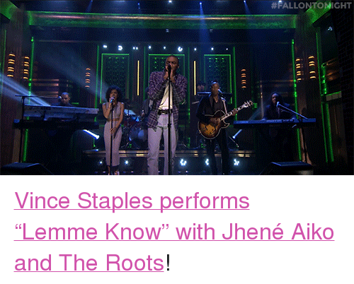 "Jhene Aiko, Target, and Http:  #FALLONT HT <p><a href=""http://www.nbc.com/the-tonight-show/video/vince-staples-ft-jhene-aiko-lemme-know/2899212"" target=""_blank"">Vince Staples performs &ldquo;Lemme Know&rdquo; with Jhené Aiko and The Roots</a>!<br/></p>"