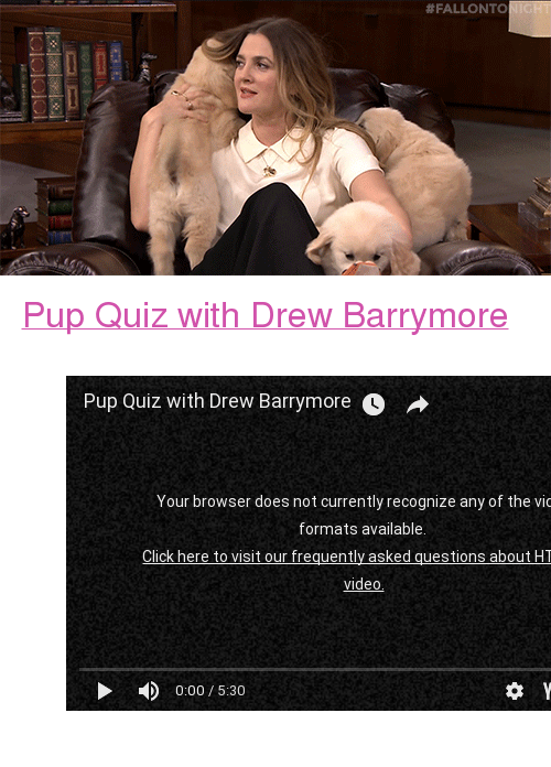 """Drew Barrymore:  # FALLONTO <p><a href=""""https://www.youtube.com/watch?v=2KI7sS8wQhY"""" target=""""_blank"""">Pup Quiz with Drew Barrymore</a></p><figure class=""""tmblr-embed tmblr-full"""" data-provider=""""youtube"""" data-orig-width=""""540"""" data-orig-height=""""304""""><iframe width=""""540"""" height=""""304"""" id=""""youtube_iframe"""" src=""""https://www.youtube.com/embed/2KI7sS8wQhY?feature=oembed&amp;enablejsapi=1&amp;origin=https://safe.txmblr.com&amp;wmode=opaque"""" frameborder=""""0"""" allowfullscreen=""""""""></iframe></figure>"""