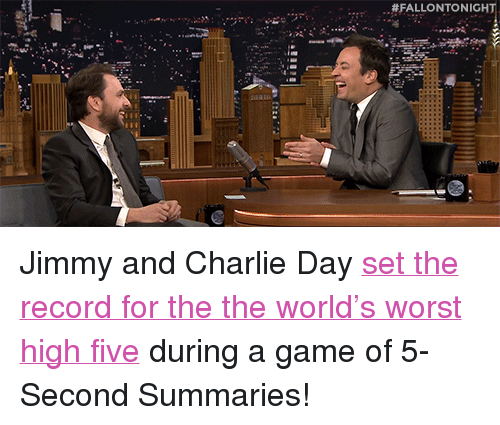 "Charlie, Target, and youtube.com:  #FALLONTO NIGHT <p>Jimmy and Charlie Day <a href=""https://www.youtube.com/watch?v=aWycaYXgqYg"" target=""_blank"">set the record for the the world's worst high five</a> during a game of 5-Second Summaries!</p>"
