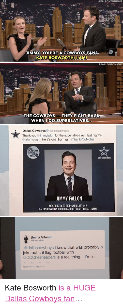 "Dallas Cowboys, Football, and Jimmy Fallon:  #FALLONTO NIGHT  JIMMY: YOU'RE A COWBOYSFAN?  KATE BOSWORTHIAM   #FALLONTONIGHT  THE COWBOYS-THEY FIGHT BACK  WHENIDO SUPERLATIVES   Dallas Cowboys@dallascowboys  Thank you jimmytallon for the superlatives from last night's  @fallontonight. Here's one from us. ThankYouNotes  HT  DALLASCOWBOY  JIMMY FALLON  MOST LIKELY TO BE PICKED LAST IN A  DALLAS COWBOYS CHEERLEADERS FLAG FOOTBALL GAME   immy fallon  @jimmyfallon  @dallascowboys I know that was probably a  joke but... if flag football with  @DCCheerleaders is a real thing... I'm in!  12:21 PM-27 Sep 2014 <p>Kate Bosworth <a href=""https://www.youtube.com/watch?v=lTnAUbgtIu8&amp;list=UU8-Th83bH_thdKZDJCrn88g&amp;index=1"" target=""_blank"">is a HUGE Dallas Cowboys fan</a>&hellip;</p>"