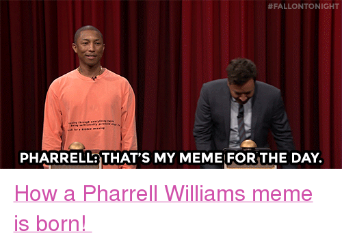 "Pharrell Williams:  #FALLONTO NIGHT  PHARRELLaTHAT'S MY MEME FOR THE DAY. <p><a href=""https://www.youtube.com/watch?v=0MPeg4xUTN0&amp;t=2s"" target=""_blank"">How a Pharrell Williams meme is born! </a></p>"