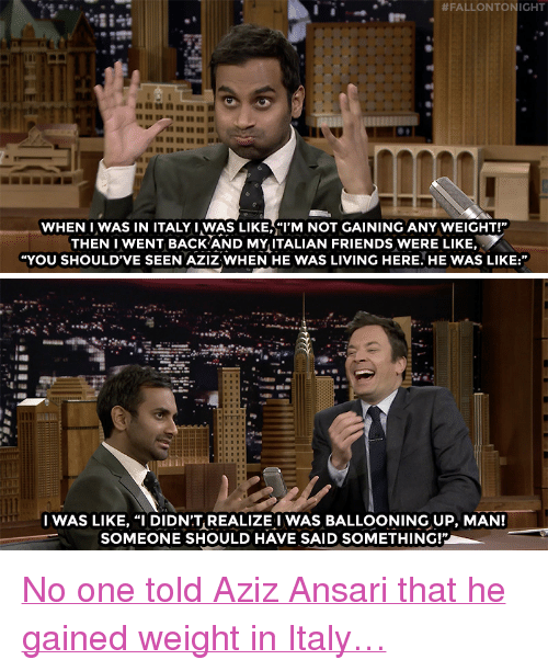 """Nbc Com:  #FALLONTON HT  WHEN IWAS IN ITALY I WAS LIKE,""""I'M NOT GAINING ANY WEIGHT!""""  THEN I WENT BACK AND MY ITALIAN FRIENDS WERE LIKE,  """"YOU SHOULD'VE SEEN AZIZ WHEN HE WAS LIVING HERE. HE WAS LIKE:""""   IWAS LIKE, """"I DIDN'T REALIZE I WAS BALLOONING UP, MAN!  SOMEONE SHOULD HAVE SAID SOMETHING!"""" <p><a href=""""http://www.nbc.com/the-tonight-show/video/aziz-ansari-really-moved-to-italy-to-make-pasta/3457124"""" target=""""_blank"""">No one told Aziz Ansari that he gained weight in Italy&hellip;</a><br/></p>"""