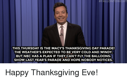 happy thanksgiving:  #FALLONTON I GHT  THIS THURSDAY IS THE MACY'S THANKSGIVING DAY PARADE!  THE WEATHER'S EXPECTED TO BE VERY COLD AND WINDY  BUT NBC HAS A PLAN IF THEY CAN'T FLY THE BALLOONS:  SHOW LAST YEAR'S PARADE AND HOPE NOBODY NOTICES. Happy Thanksgiving Eve!