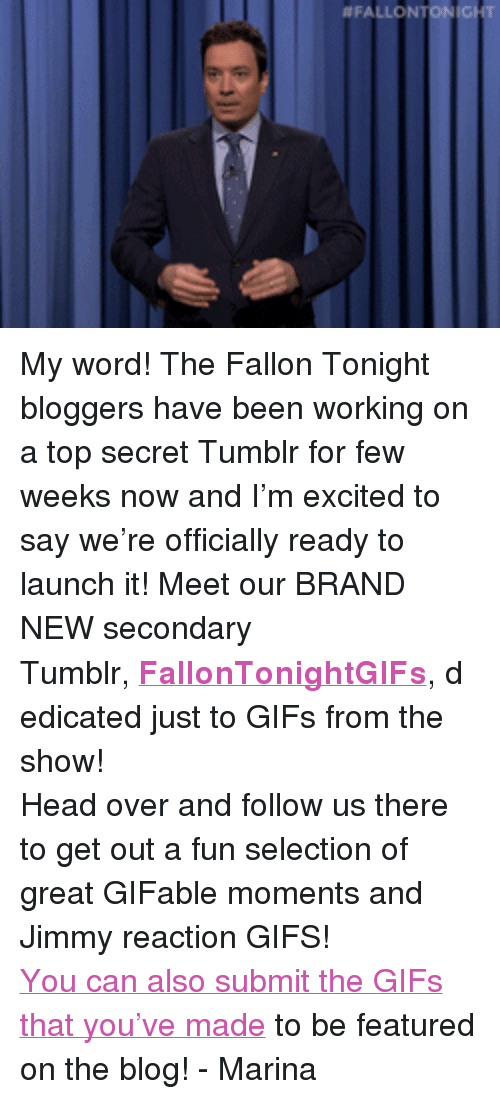"""reaction gifs:  #FALLONTON ICIT <p>My word! The Fallon Tonight bloggers have been working on a top secret Tumblr for few weeks now and I&rsquo;m excited to say we&rsquo;re officially ready to launch it! Meet our BRAND NEW secondary Tumblr,<strong><a href=""""http://fallontonightgifs.tumblr.com/"""" target=""""_blank"""">FallonTonightGIFs</a></strong>,<span>dedicated just to GIFs from the show!</span></p>  <p>Head over and follow us there to get out a fun selection of great GIFable moments and Jimmy reaction GIFS!</p> <p><a href=""""http://fallontonightgifs.tumblr.com/submit"""" target=""""_blank"""">You can also submit the GIFs that you&rsquo;ve made</a> to be featured on the blog! - Marina</p>  <p></p>"""