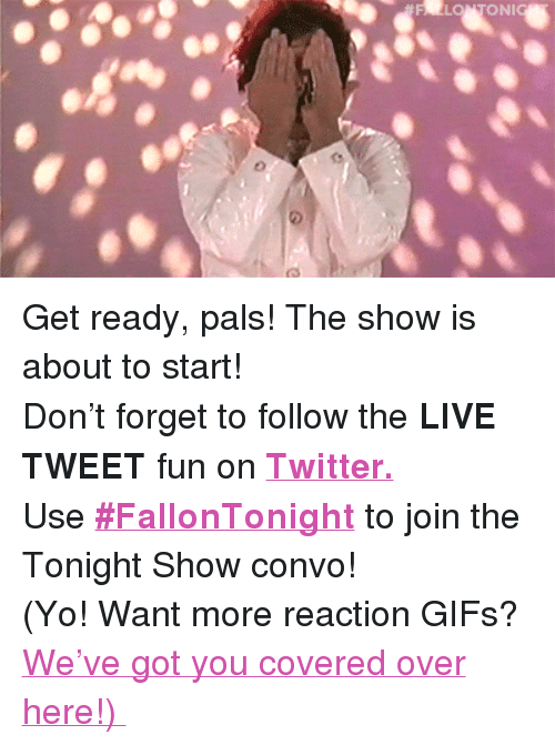"""reaction gifs: FALLONTONI <p>Get ready, pals! The show is about to start!</p><p>Don't forget to follow the <b>LIVE TWEET </b>fun on <b><a href=""""http://twitter.com/fallontonight"""" target=""""_blank"""">Twitter.</a></b></p><p>Use <b><a href=""""https://twitter.com/search?q=%23FallonTonight&amp;src=typd&amp;vertical=default&amp;f=tweets"""" target=""""_blank"""">#FallonTonight</a></b> to join the Tonight Show convo!</p><p>(Yo! Want more reaction GIFs? <a href=""""http://fallontonightgifs.tumblr.com"""" target=""""_blank"""">We've got you covered over here!)</a></p>"""