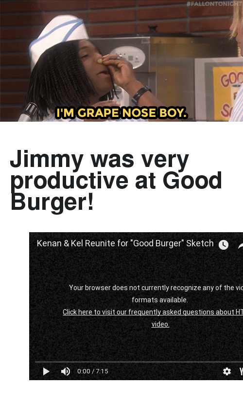 "Good Burger:  #FALLONTONI  3T  M GRAPE NOSE BOY. <h2>Jimmy was very productive at Good Burger! </h2><figure class=""tmblr-embed tmblr-full"" data-provider=""youtube"" data-orig-width=""540"" data-orig-height=""304"" data-url=""https%3A%2F%2Fwww.youtube.com%2Fwatch%3Fv%3DodQQ4jgGpFU""><iframe width=""540"" height=""304"" id=""youtube_iframe"" src=""https://www.youtube.com/embed/odQQ4jgGpFU?feature=oembed&amp;enablejsapi=1&amp;origin=https://safe.txmblr.com&amp;wmode=opaque"" frameborder=""0"" allowfullscreen=""""></iframe></figure>"
