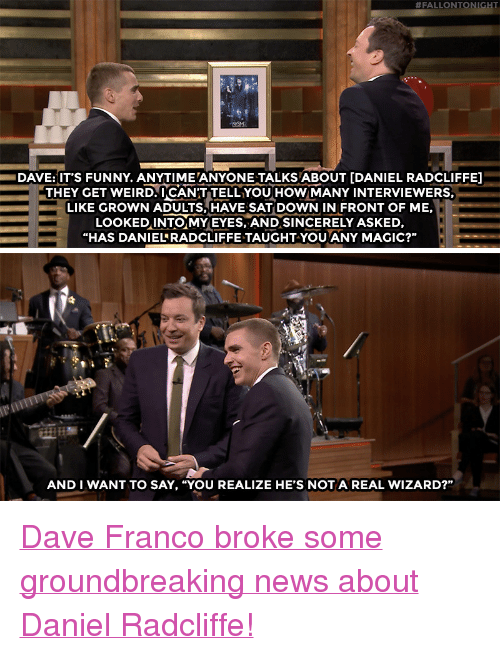 """get-weird:  #FALLONTONI  DAVE:IT'S FUNNY. ANYTIME ANYONE TALKS ABOUT [DANIEL RADCLIFFE]  THEY GET WEIRD.UCANT TELL YOUHoWMANY INTERVIEWERS.  LIKE GROWN ADULTS, HAVE SAT DOWN IN FRONT OF ME,  LOoKEDINTO MYEYES, AND SINCERELY ASKED,  """"HAS DANIELRADCLIFFE TAUGHT-YOU ANY MAGIC?""""   卟.  AND I WANT TO SAY, """"YOU REALIZE HE'S NOTA REAL WIZARD?"""" <p><a href=""""https://www.youtube.com/watch?v=2jK3m6XYwZI"""" target=""""_blank"""">Dave Franco broke some groundbreaking news about Daniel Radcliffe!</a></p>"""