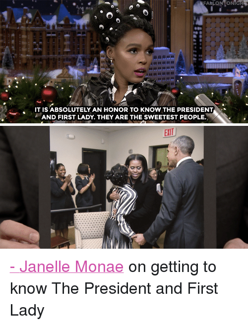 """Janelle Monae: FALLONTONIGH  IT IS'ABSOLUTELY AN HONOR TO KNOW THE PRESIDENT  AND FIRST LADY. THEY ARE THE SWEETEST PEOPLE. <p><a href=""""http://www.nbc.com/the-tonight-show/video/janelle-monae-knows-president-obama-and-first-lady-michelle/3443928"""" target=""""_blank"""">-</a><a href=""""https://twitter.com/JanelleMonae"""" target=""""_blank"""">Janelle Monae</a> on getting to know The President and First Lady<br/></p>"""