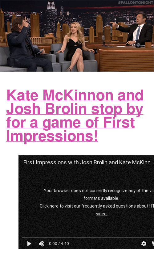 "First Impressions: <h2><b><a href=""https://youtu.be/xcXjxL_Fm08"" target=""_blank"">Kate McKinnon and Josh Brolin stop by for a game of First Impressions!</a></b></h2><figure class=""tmblr-embed tmblr-full"" data-provider=""youtube"" data-orig-width=""540"" data-orig-height=""304"" data-url=""https%3A%2F%2Fyoutu.be%2FxcXjxL_Fm08""><iframe width=""540"" height=""304"" id=""youtube_iframe"" src=""https://www.youtube.com/embed/xcXjxL_Fm08?feature=oembed&amp;enablejsapi=1&amp;origin=https://safe.txmblr.com&amp;wmode=opaque"" frameborder=""0""></iframe></figure>"