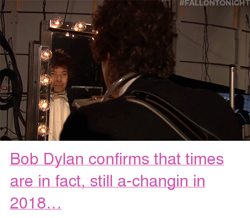 "Bob Dylan: <p><a href=""https://www.youtube.com/watch?v=wZ9drv78dCQ"" target=""_blank"">Bob Dylan confirms that times are in fact, still a-changin in 2018&hellip;</a></p>"