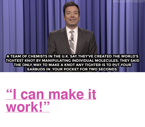 "Books, Target, and Work: FALLONTONIGHT  A TEAM OF CHEMISTS IN THE U.K. SAY THEY'VE CREATED THE WORLD'S  TIGHTEST KNOT BY MANIPULATING INDIVIDUAL MOLECULES.THEY SAID  THE ONLY WAY TO MAKE A KNOT ANY TIGHTER IS TO PUT YOUR  EARBUDS IN YOUR POCKET FOR TWO SECONDS. <h2><a href=""http://www.nbc.com/the-tonight-show/video/trumps-presidential-limousine-fouryearold-reads-1k-books-monologue/3454236"" target=""_blank"">&ldquo;I can make it work!&rdquo;</a></h2>"